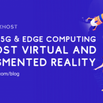 How 5G & Edge Computing Boost Virtual and Augmented Reality